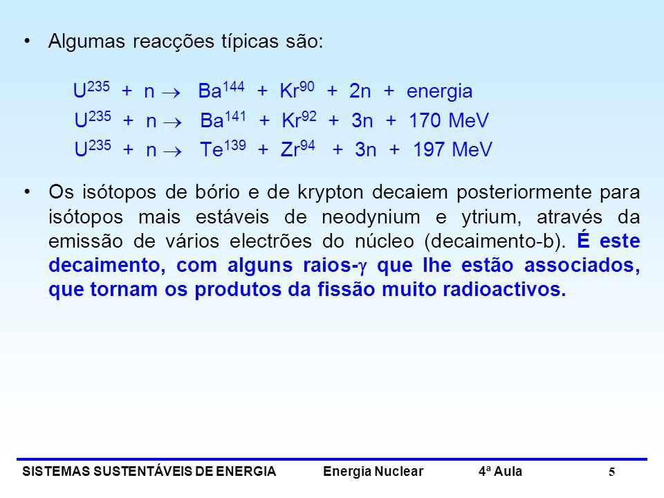 SISTEMAS SUSTENTÁVEIS DE ENERGIA Energia Nuclear 4ª Aula 5 Algumas reacções típicas são: U 235 + n Ba 144 + Kr 90 + 2n + energia U 235 + n Ba 141 + Kr