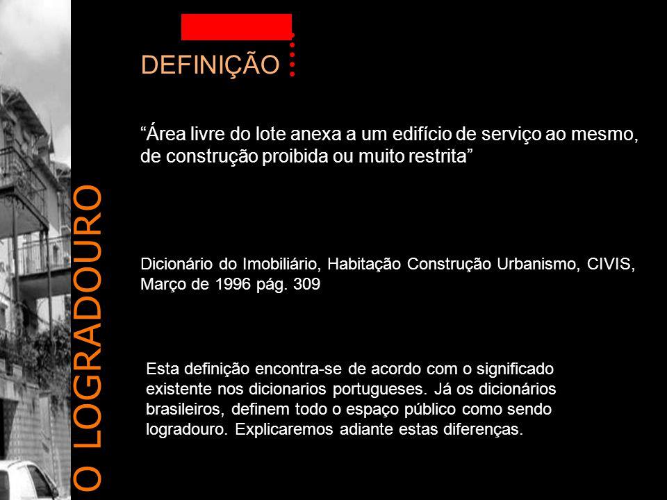 O LOGRADOURO DEFINIÇÃO Área livre do lote anexa a um edifício de serviço ao mesmo, de construção proibida ou muito restrita Dicionário do Imobiliário, Habitação Construção Urbanismo, CIVIS, Março de 1996 pág.