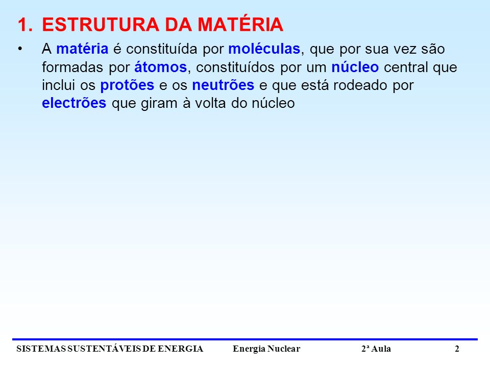 SISTEMAS SUSTENTÁVEIS DE ENERGIA Energia Nuclear 2ª Aula 2 1.ESTRUTURA DA MATÉRIA A matéria é constituída por moléculas, que por sua vez são formadas por átomos, constituídos por um núcleo central que inclui os protões e os neutrões e que está rodeado por electrões que giram à volta do núcleo