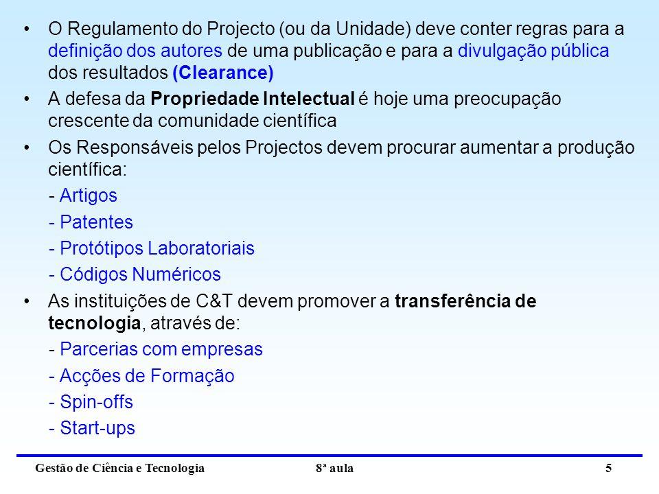Gestão de Ciência e Tecnologia 8ª aula 5 O Regulamento do Projecto (ou da Unidade) deve conter regras para a definição dos autores de uma publicação e para a divulgação pública dos resultados (Clearance) A defesa da Propriedade Intelectual é hoje uma preocupação crescente da comunidade científica Os Responsáveis pelos Projectos devem procurar aumentar a produção científica: - Artigos - Patentes - Protótipos Laboratoriais - Códigos Numéricos As instituições de C&T devem promover a transferência de tecnologia, através de: - Parcerias com empresas - Acções de Formação - Spin-offs - Start-ups