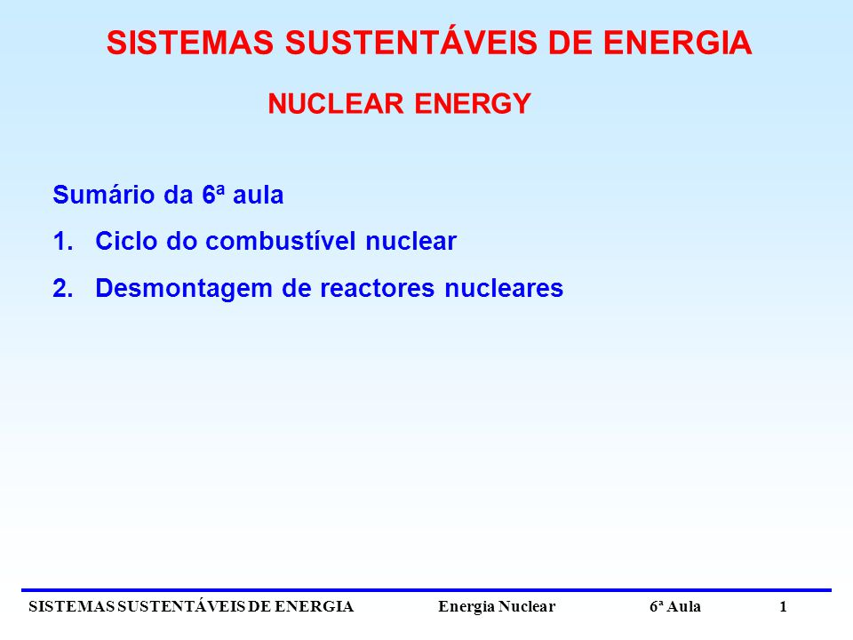 SISTEMAS SUSTENTÁVEIS DE ENERGIA Energia Nuclear 6ª Aula 1 NUCLEAR ENERGY Sumário da 6ª aula 1.Ciclo do combustível nuclear 2.Desmontagem de reactores