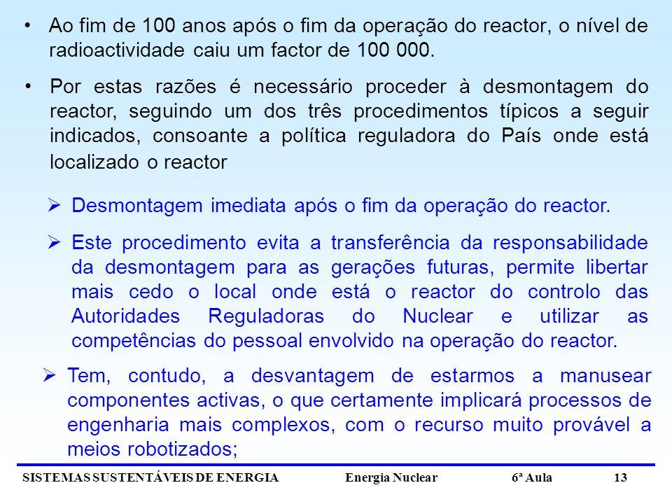 SISTEMAS SUSTENTÁVEIS DE ENERGIA Energia Nuclear 6ª Aula 13 Ao fim de 100 anos após o fim da operação do reactor, o nível de radioactividade caiu um f