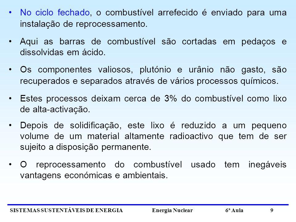SISTEMAS SUSTENTÁVEIS DE ENERGIA Energia Nuclear 6ª Aula 9 No ciclo fechado, o combustível arrefecido é enviado para uma instalação de reprocessamento