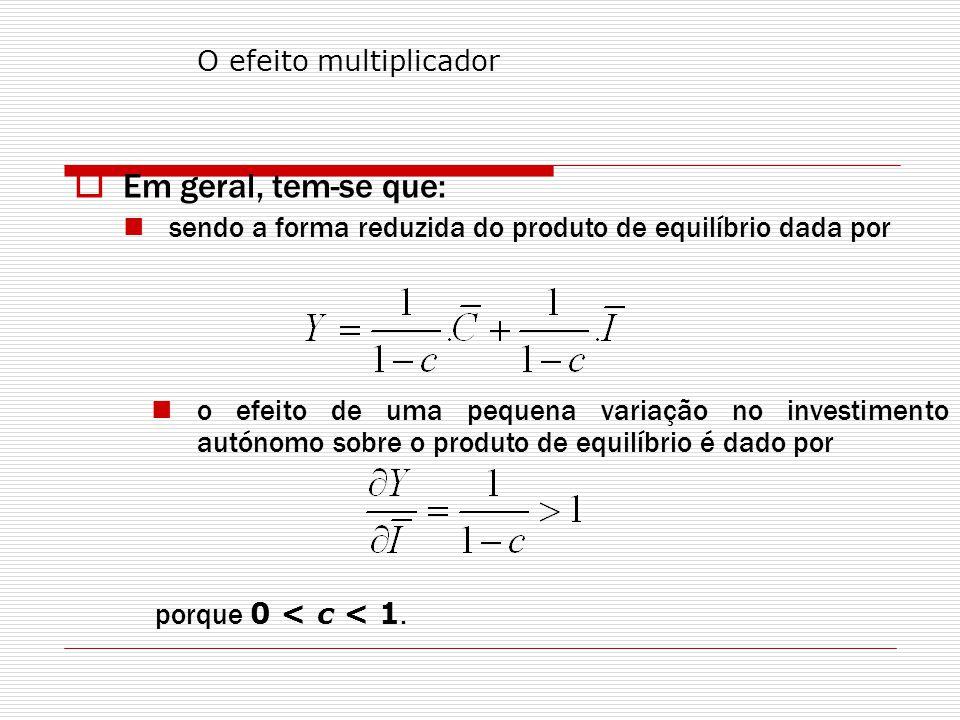 Em geral, tem-se que: sendo a forma reduzida do produto de equilíbrio dada por o efeito de uma pequena variação no investimento autónomo sobre o produto de equilíbrio é dado por porque 0 < c < 1.