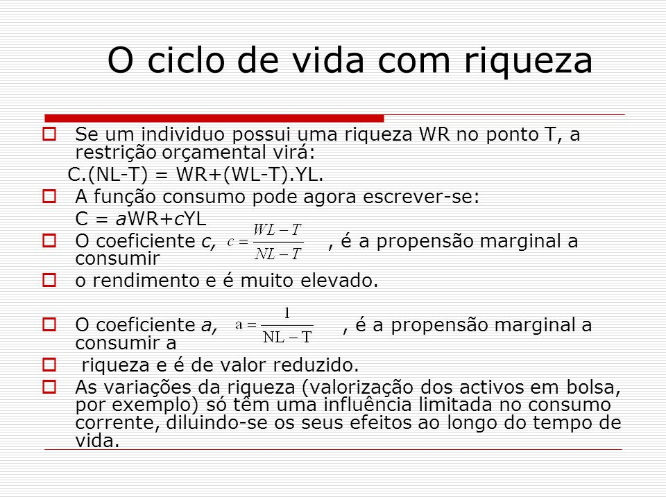O ciclo de vida com riqueza Se um individuo possui uma riqueza WR no ponto T, a restrição orçamental virá: C.(NL-T) = WR+(WL-T).YL. A função consumo p