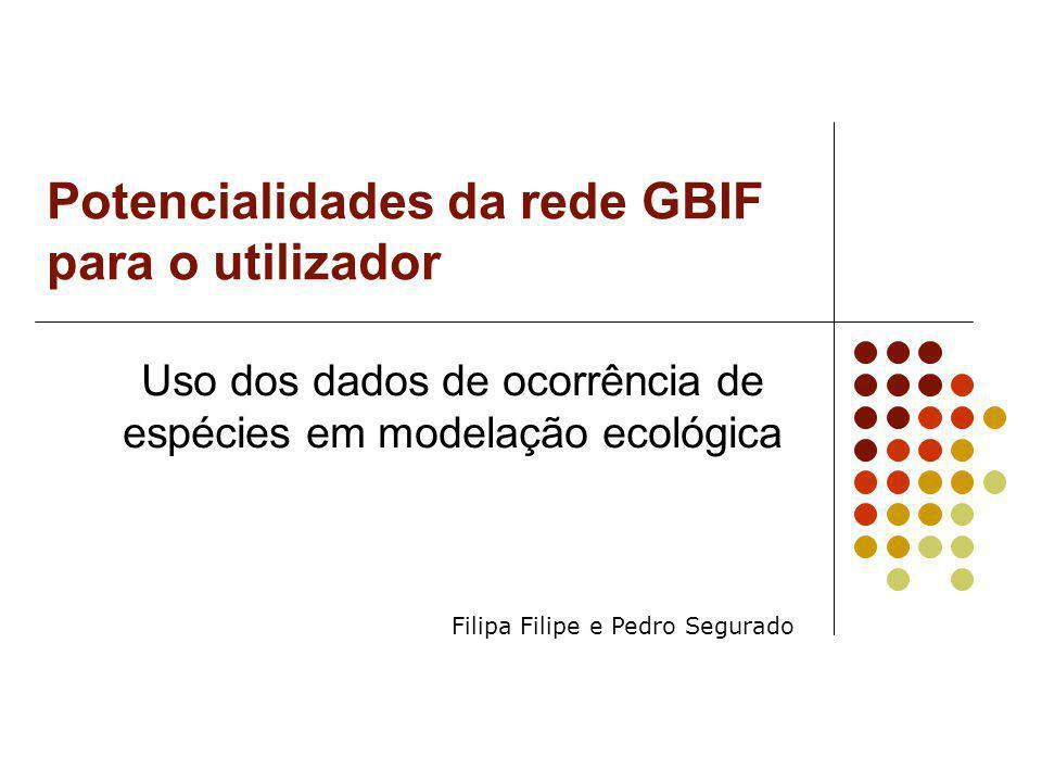 Potencialidades da rede GBIF para o utilizador Uso dos dados de ocorrência de espécies em modelação ecológica Filipa Filipe e Pedro Segurado