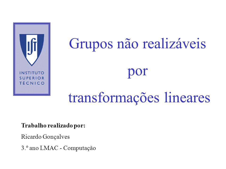 Grupos não realizáveis por transformações lineares Trabalho realizado por: Ricardo Gonçalves 3.º ano LMAC - Computação