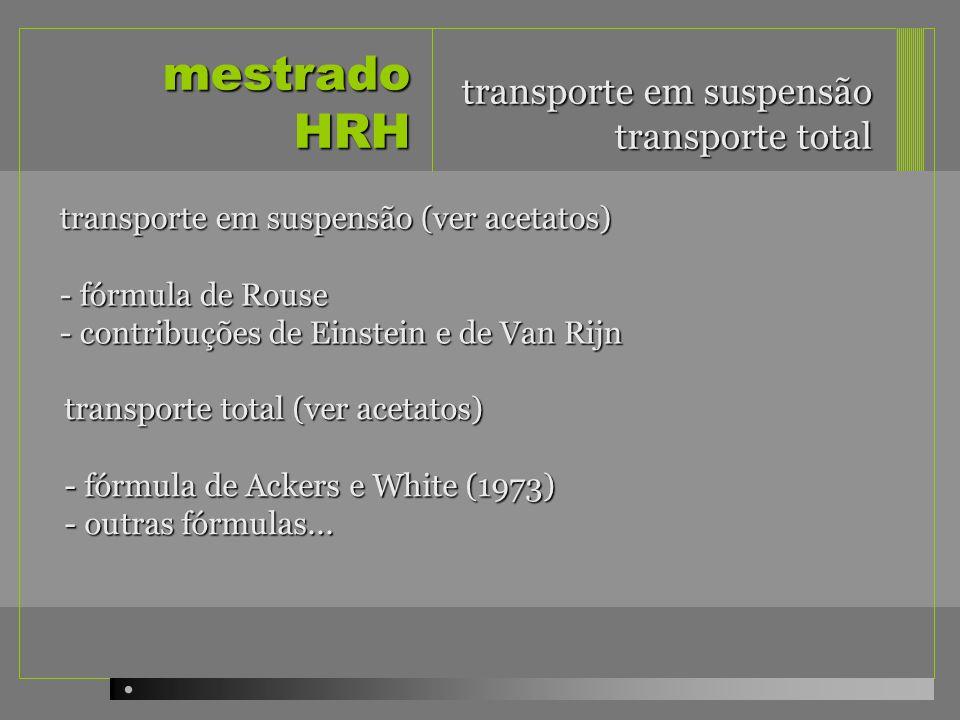 mestrado HRH transporte em suspensão transporte total transporte em suspensão (ver acetatos) - fórmula de Rouse - contribuções de Einstein e de Van Rijn transporte total (ver acetatos) - fórmula de Ackers e White (1973) - outras fórmulas...