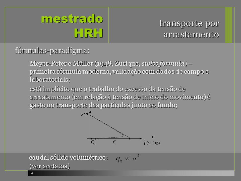 mestrado HRH transporte por arrastamento Meyer-Peter e Müller (1948, Zurique, swiss formula) – primeira fórmula moderna, validação com dados de campo e laboratoriais; fórmulas-paradigma: está implícito que o trabalho do excesso da tensão de arrastamento (em relação à tensão de início do movimento) é gasto no transporte das partículas junto ao fundo; caudal sólido volumétrico: (ver acetatos)