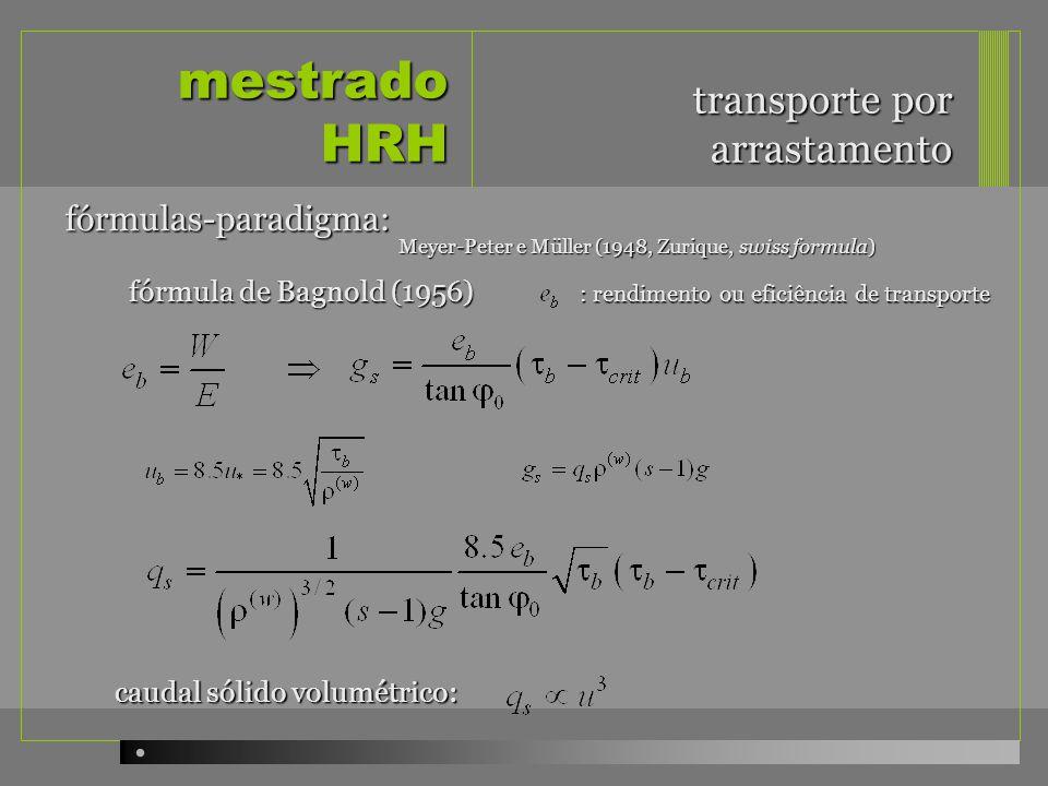 mestrado HRH transporte por arrastamento fórmulas-paradigma: fórmula de Bagnold (1956) caudal sólido volumétrico: Meyer-Peter e Müller (1948, Zurique, swiss formula) : rendimento ou eficiência de transporte