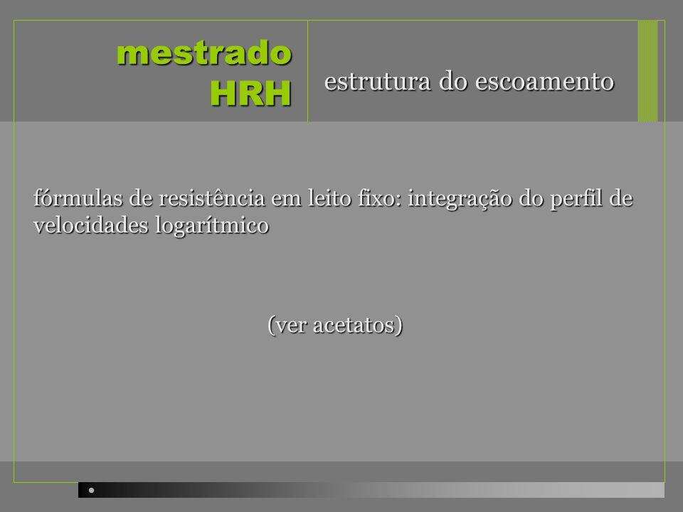 mestrado HRH fórmulas de resistência em leito fixo: integração do perfil de velocidades logarítmico estrutura do escoamento (ver acetatos)