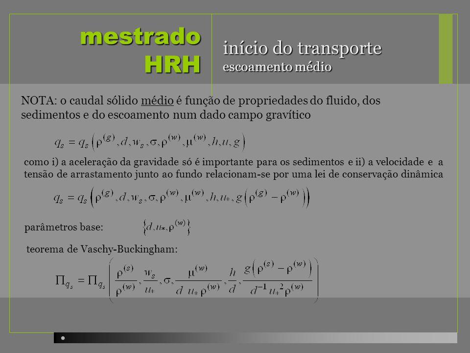mestrado HRH início do transporte escoamento médio parâmetros base: NOTA: o caudal sólido médio é função de propriedades do fluido, dos sedimentos e d