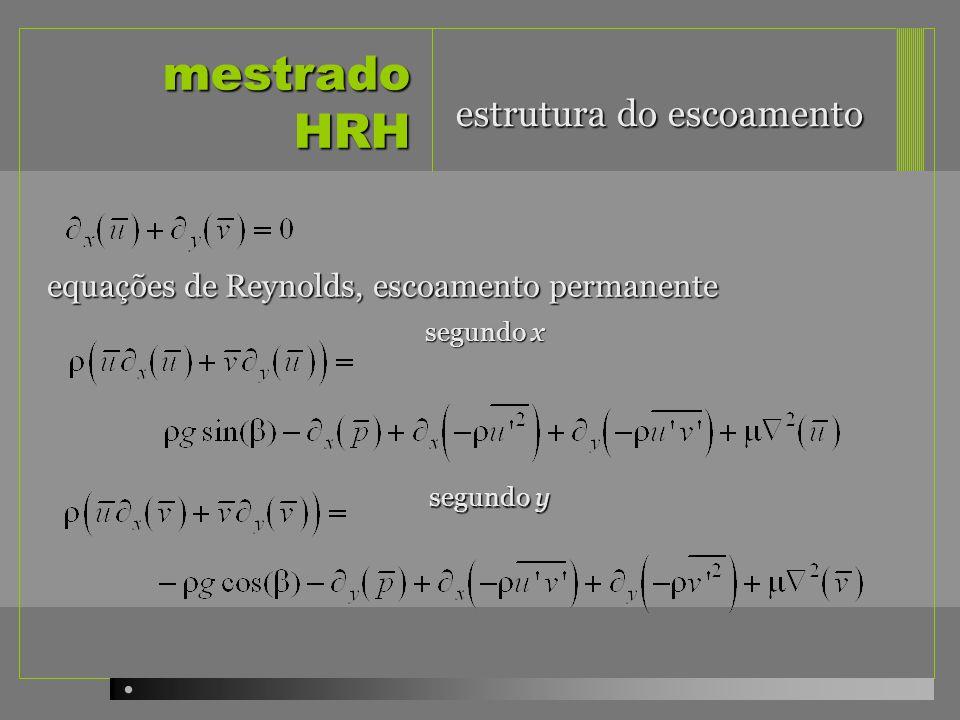 mestrado HRH equações de Reynolds, escoamento permanente, quasi- uniforme (v = 0, acelerações desprezáveis) segundo x : integrando entre 0 e y: distribuição hidrostática de pressões distribuição de tensões de corte (shear stress) na vertical estrutura do escoamento