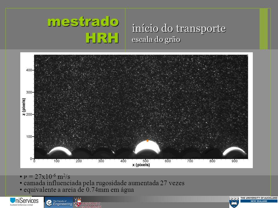 mestrado HRH início do transporte escala do grão = 27x10 -6 m 2 /s camada influenciada pela rugosidade aumentada 27 vezes equivalente a areia de 0.74m