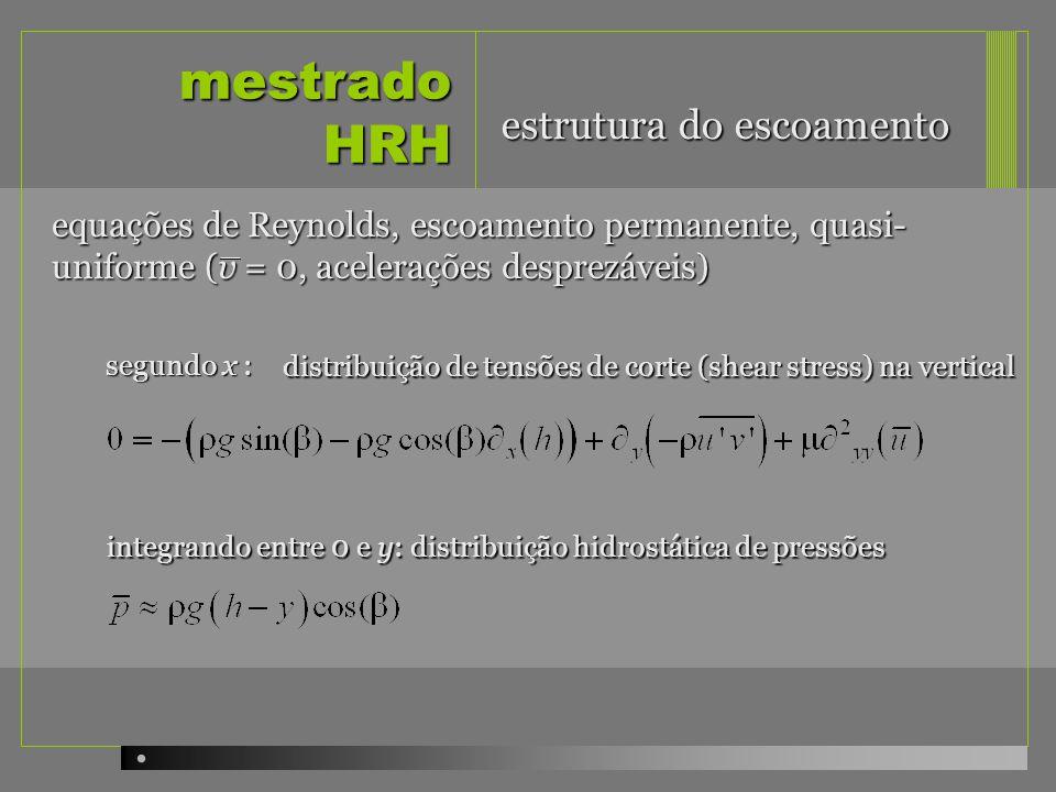 mestrado HRH equações de Reynolds, escoamento permanente, quasi- uniforme (v = 0, acelerações desprezáveis) integrando entre 0 e y : distribuição triangular de tensões de corte (ver figura) estrutura do escoamento