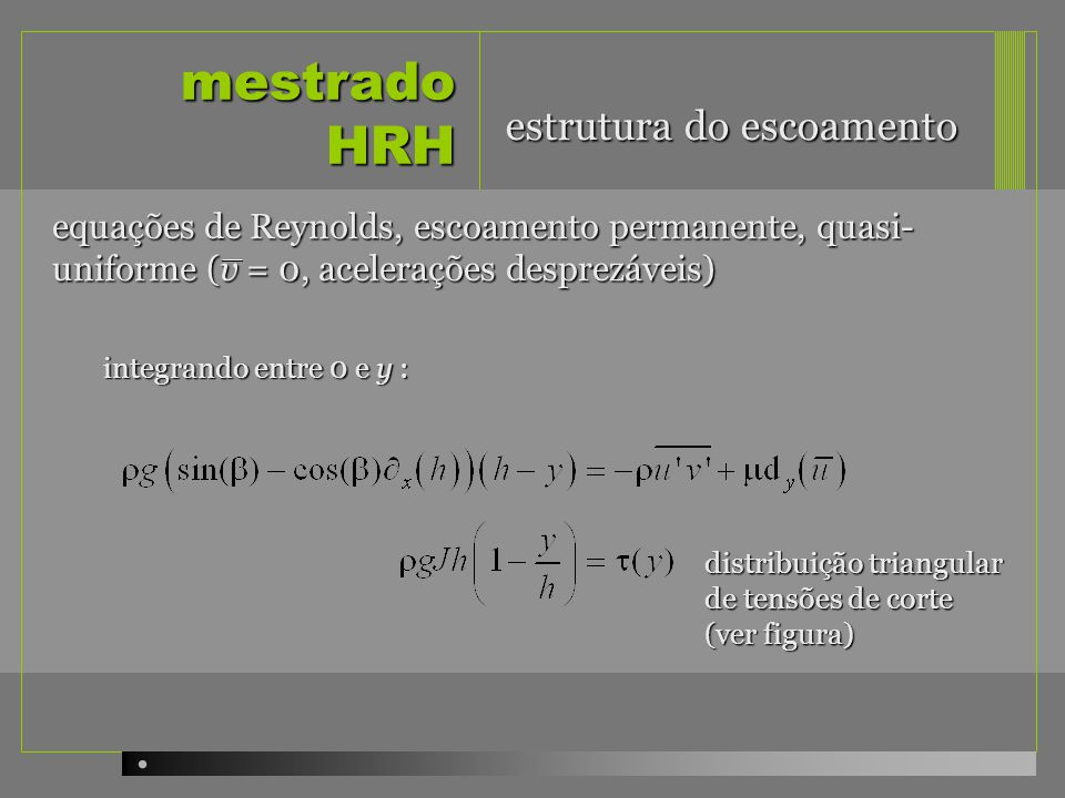 mestrado HRH equações de Reynolds, escoamento permanente, quasi- uniforme (v = 0, acelerações desprezáveis) a resolução da última equação permite obter o perfil de velocidades estrutura do escoamento