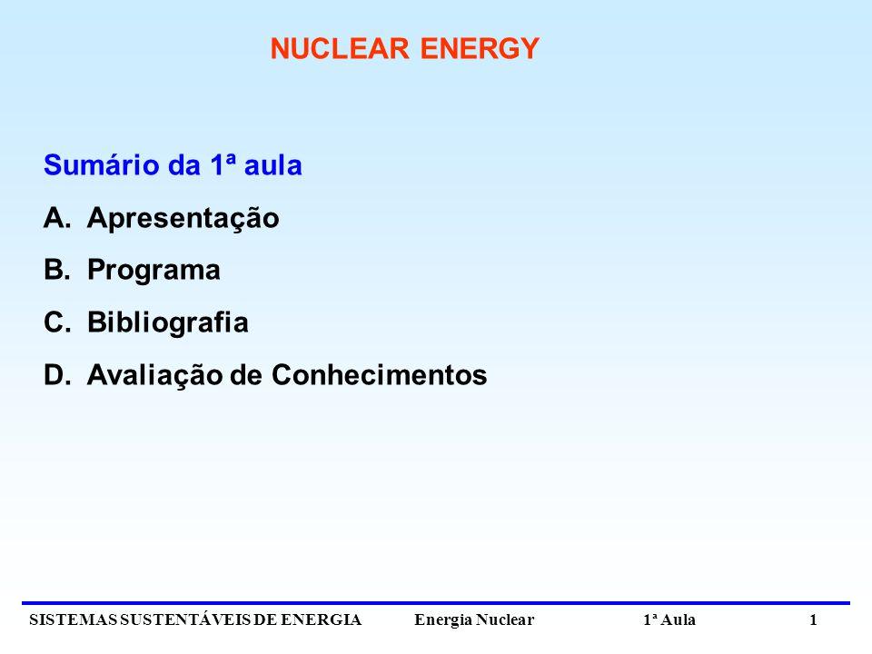 SISTEMAS SUSTENTÁVEIS DE ENERGIA Energia Nuclear 1ª Aula 1 NUCLEAR ENERGY Sumário da 1ª aula A.Apresentação B.Programa C.Bibliografia D.Avaliação de C