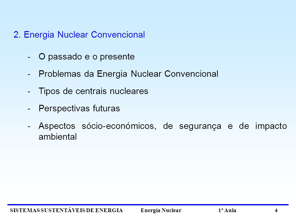 SISTEMAS SUSTENTÁVEIS DE ENERGIA Energia Nuclear 1ª Aula 4 2. Energia Nuclear Convencional -O passado e o presente -Problemas da Energia Nuclear Conve