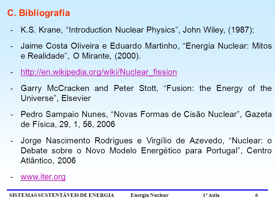 SISTEMAS SUSTENTÁVEIS DE ENERGIA Energia Nuclear 1ª Aula 6 C. Bibliografia -K.S. Krane, Introduction Nuclear Physics, John Wiley, (1987); -Jaime Costa