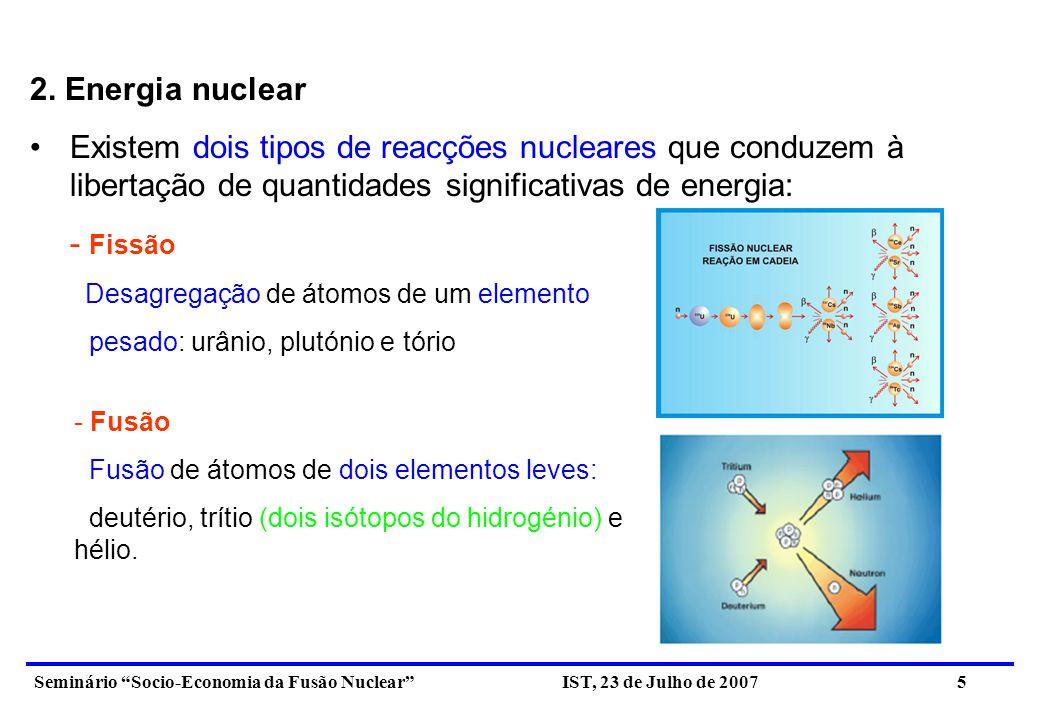 Seminário Socio-Economia da Fusão Nuclear IST, 23 de Julho de 2007 6 Estas reacções libertam energia porque há redução da massa dos reagentes As reacções de fissão são usadas nas actuais centrais nucleares para produzir energia eléctrica As reacções de fusão ocorrem no Sol e nas outras estrelas.