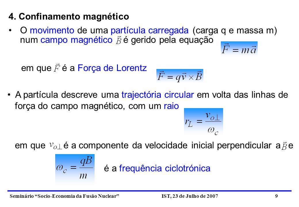 Seminário Socio-Economia da Fusão Nuclear IST, 23 de Julho de 2007 10 A expressão permite tirar as seguintes conclusões: - Quanto maior for a intensidade do campo magnético, menor é o raio de Larmor, ou seja, maior é o confinamento do meio; - Quanto maior for a massa da partícula, menor é o seu confinamento; - Quanto maior for a temperatura do meio, maior será e portanto menor será o confinamento.