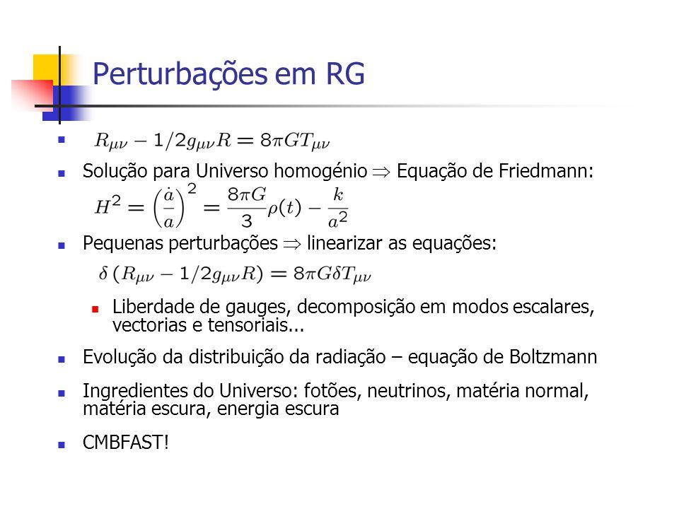 Perturbações em RG Solução para Universo homogénio Equação de Friedmann: Pequenas perturbações linearizar as equações: Liberdade de gauges, decomposição em modos escalares, vectorias e tensoriais...
