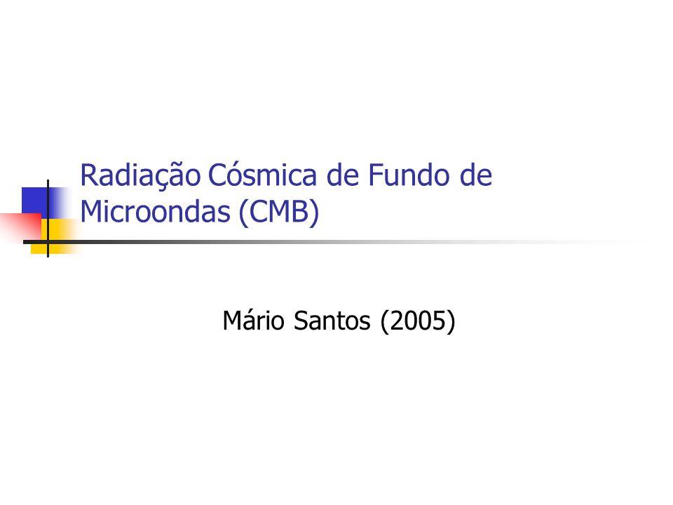 Radiação Cósmica de Fundo de Microondas (CMB) Mário Santos (2005)