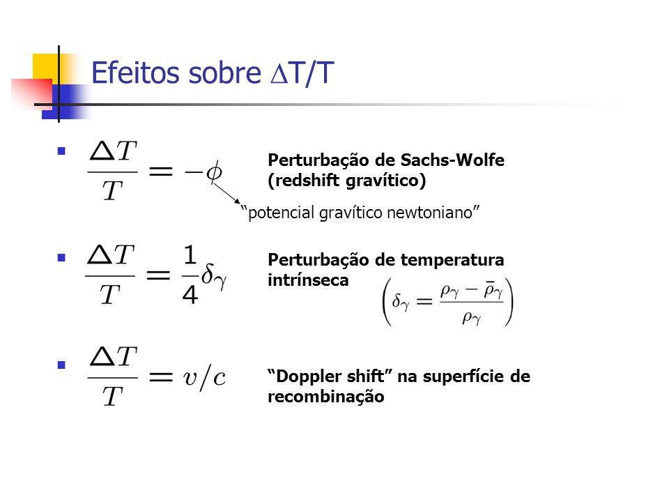Efeitos sobre T/T Perturbação de Sachs-Wolfe (redshift gravítico) Perturbação de temperatura intrínseca Doppler shift na superfície de recombinação potencial gravítico newtoniano
