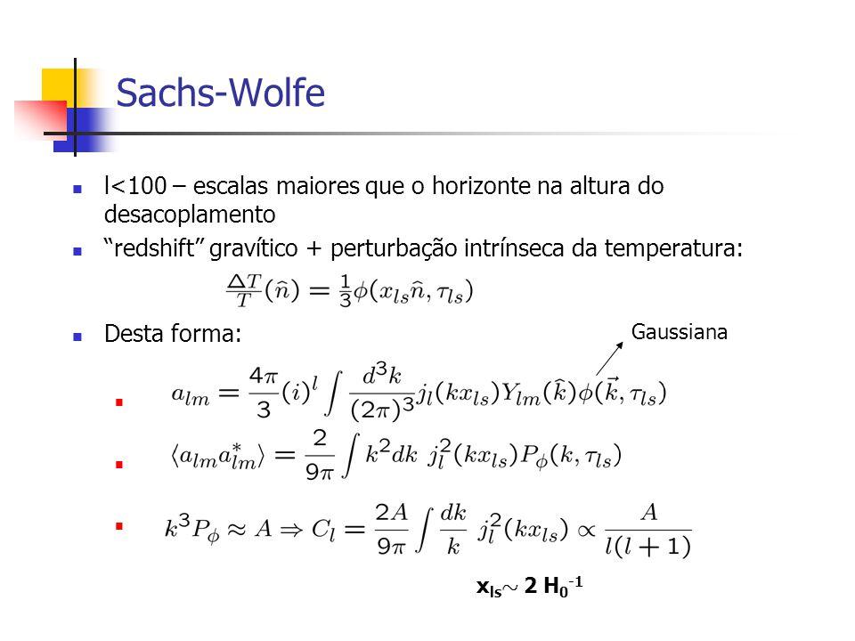 Sachs-Wolfe l<100 – escalas maiores que o horizonte na altura do desacoplamento redshift gravítico + perturbação intrínseca da temperatura: Desta forma: x ls » 2 H 0 -1 Gaussiana