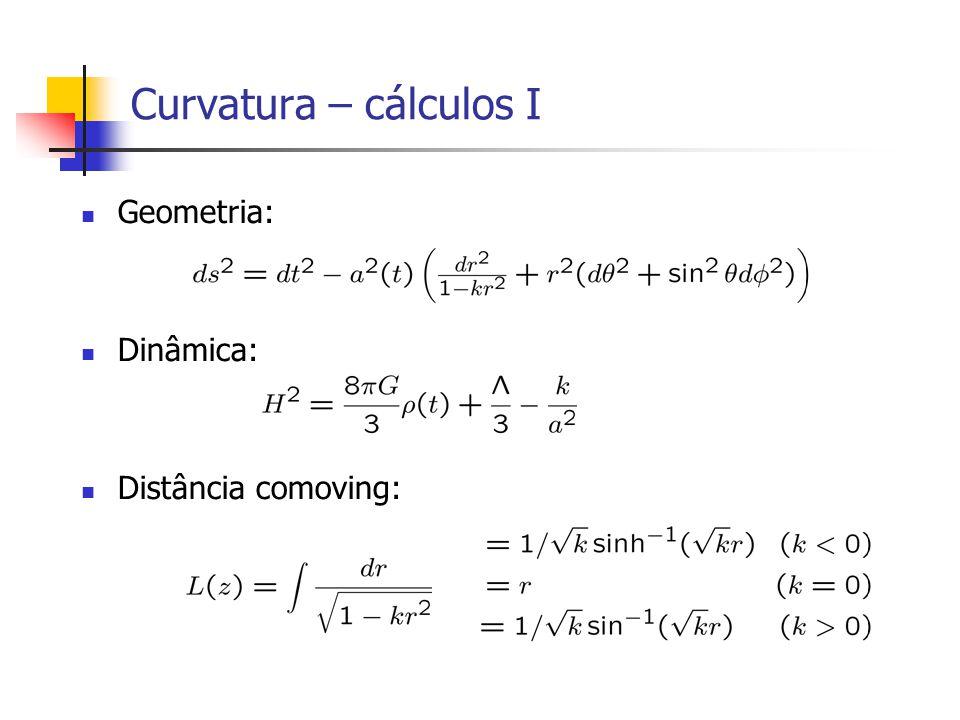 Curvatura – cálculos I Geometria: Dinâmica: Distância comoving: