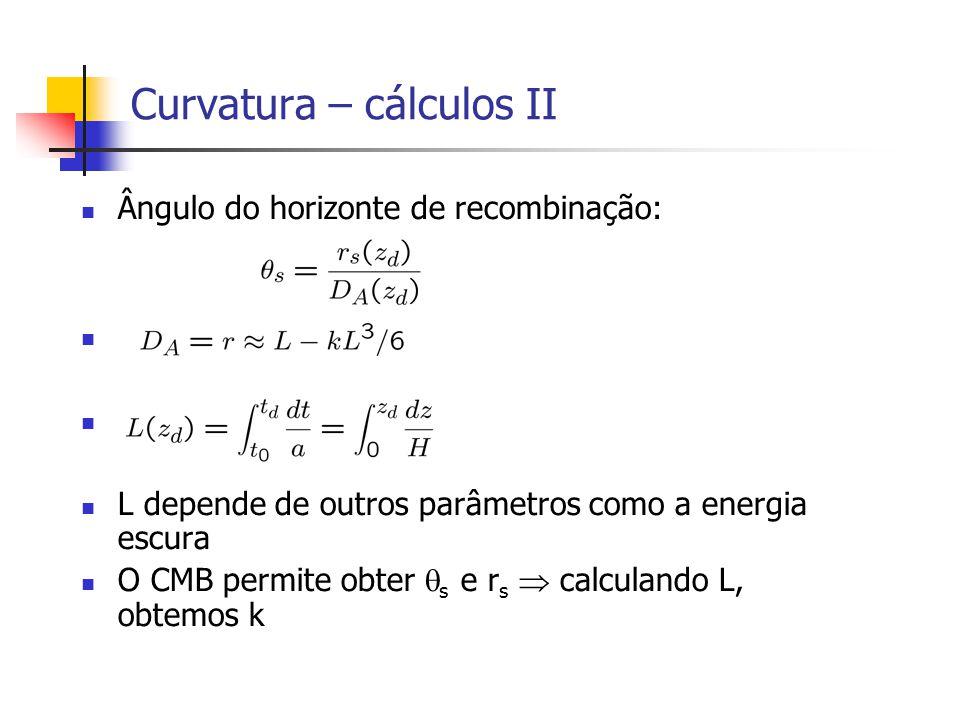 Curvatura – cálculos II Ângulo do horizonte de recombinação: L depende de outros parâmetros como a energia escura O CMB permite obter s e r s calculando L, obtemos k