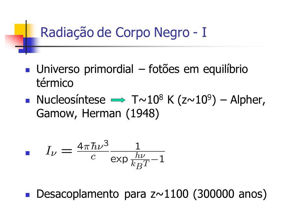 Radiação de Corpo Negro - I Universo primordial – fotões em equilíbrio térmico Nucleosíntese T~10 8 K (z~10 9 ) – Alpher, Gamow, Herman (1948) Desacoplamento para z~1100 (300000 anos)