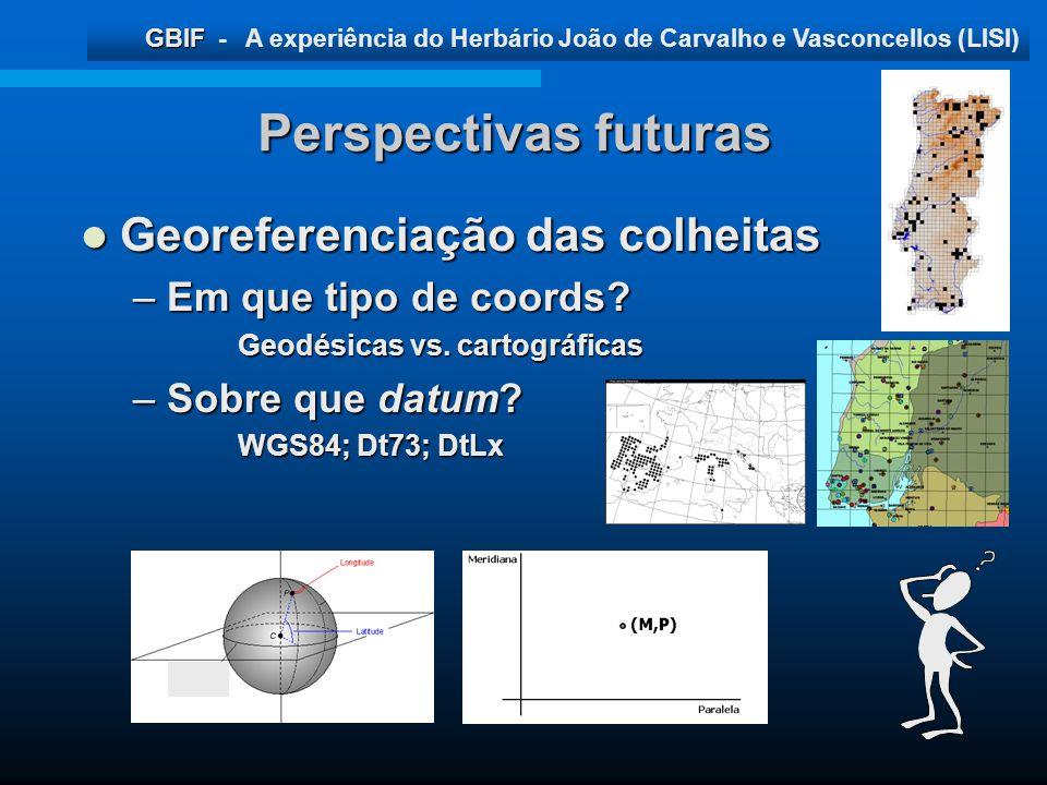 GBIF GBIF - A experiência do Herbário João de Carvalho e Vasconcellos (LISI) Perspectivas futuras Georeferenciação das colheitas Georeferenciação das
