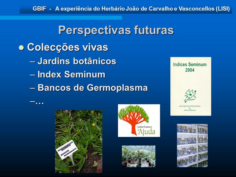 GBIF GBIF - A experiência do Herbário João de Carvalho e Vasconcellos (LISI) Perspectivas futuras Colecções vivas Colecções vivas – Jardins botânicos