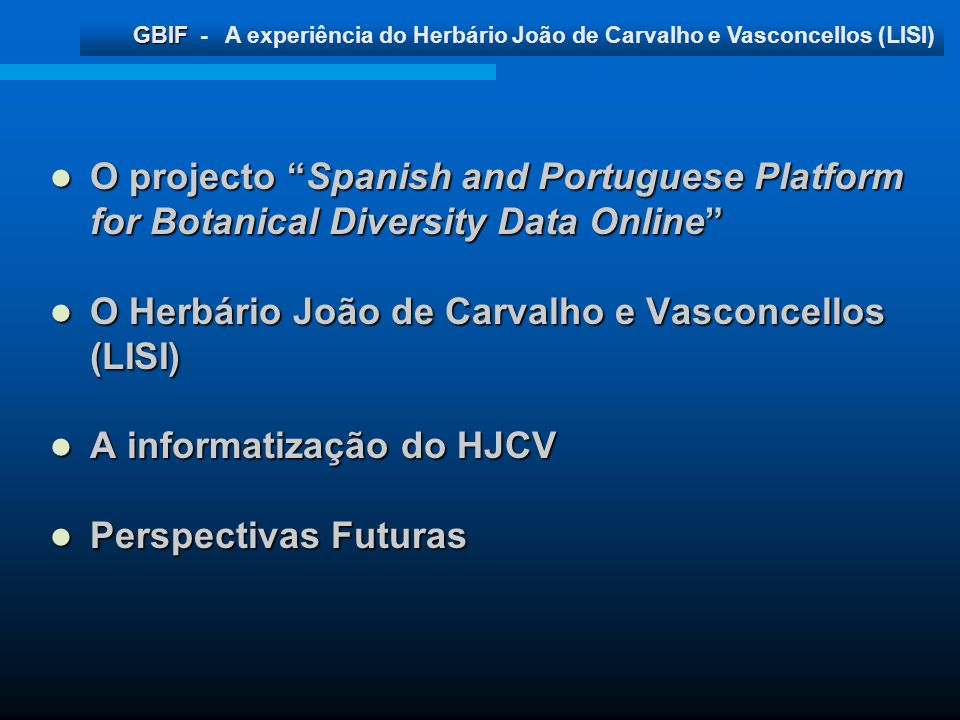 GBIF GBIF - A experiência do Herbário João de Carvalho e Vasconcellos (LISI) Percentagem do financiamento atribuída ABH 3% ARAN 4% BCN 2% BIO 3% COA 3% FCO 3% GDA 8% HGI 2% HUAL 2% JACA 7% LISI 4% 1.900 4% 1.900 MA 27% MADJ 2% MAF 2% SALA 6% SANT 2% VAL 19% A presente experiência de informatização do HJCV Adopção do software Herbar, indicado como standard para a informatização dos Herbários da Península Ibérica Adopção do software Herbar, indicado como standard para a informatização dos Herbários da Península Ibérica Aquisição de equipamento informático (pc); Aquisição de equipamento informático (pc); Recurso a um Bolseiro FCT para carregamento de dados (2004); Recurso a um Bolseiro FCT para carregamento de dados (2004); Recuperação e integração dos dados presentes em anteriores iniciativas de informatização; Recuperação e integração dos dados presentes em anteriores iniciativas de informatização;