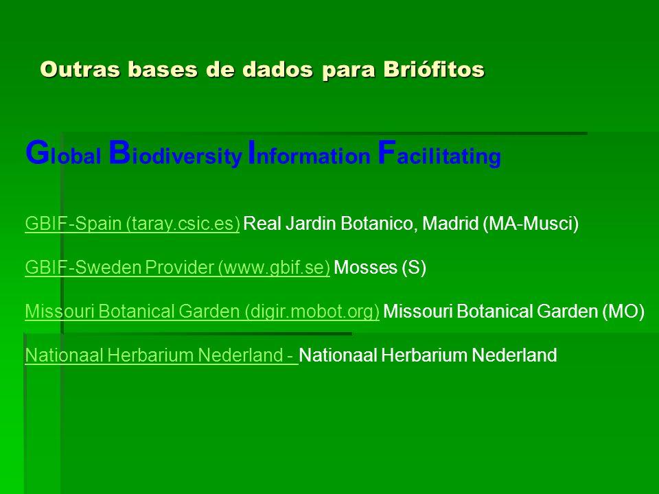 Outras bases de dados para Briófitos G lobal B iodiversity I nformation F acilitating GBIF-Spain (taray.csic.es)GBIF-Spain (taray.csic.es) Real Jardin Botanico, Madrid (MA-Musci) GBIF-Sweden Provider (www.gbif.se)GBIF-Sweden Provider (www.gbif.se) Mosses (S) Missouri Botanical Garden (digir.mobot.org)Missouri Botanical Garden (digir.mobot.org) Missouri Botanical Garden (MO) Nationaal Herbarium Nederland - Nationaal Herbarium Nederland - Nationaal Herbarium Nederland