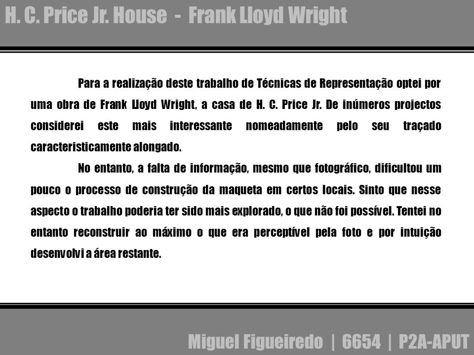 Para a realização deste trabalho de Técnicas de Representação optei por uma obra de Frank Lloyd Wright, a casa de H. C. Price Jr. De inúmeros projecto