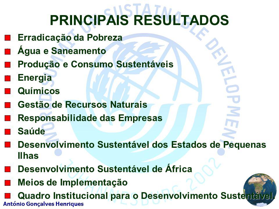 António Gonçalves Henriques PRINCIPAIS RESULTADOS Erradicação da Pobreza Água e Saneamento Produção e Consumo Sustentáveis Energia Químicos Gestão de Recursos Naturais Responsabilidade das Empresas Saúde Desenvolvimento Sustentável dos Estados de Pequenas Ilhas Desenvolvimento Sustentável de África Meios de Implementação tentável Quadro Institucional para o Desenvolvimento Sustentável.