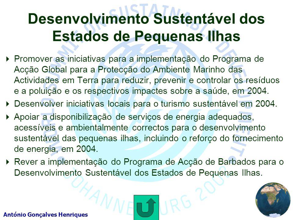 António Gonçalves Henriques Desenvolvimento Sustentável dos Estados de Pequenas Ilhas Promover as iniciativas para a implementação do Programa de Acção Global para a Protecção do Ambiente Marinho das Actividades em Terra para reduzir, prevenir e controlar os resíduos e a poluição e os respectivos impactes sobre a saúde, em 2004.