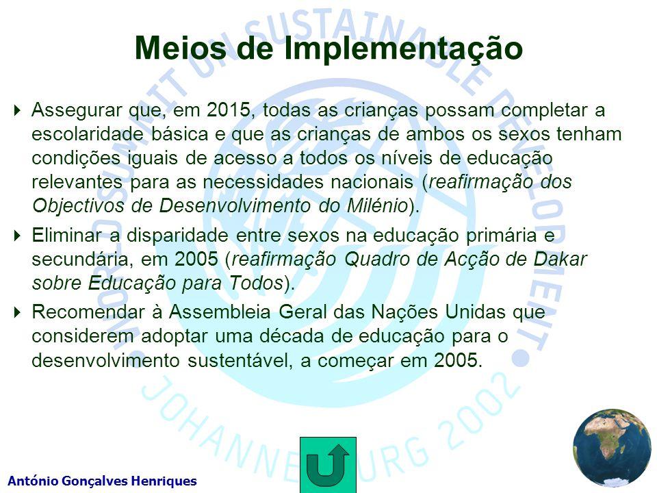 António Gonçalves Henriques Meios de Implementação Assegurar que, em 2015, todas as crianças possam completar a escolaridade básica e que as crianças de ambos os sexos tenham condições iguais de acesso a todos os níveis de educação relevantes para as necessidades nacionais (reafirmação dos Objectivos de Desenvolvimento do Milénio).