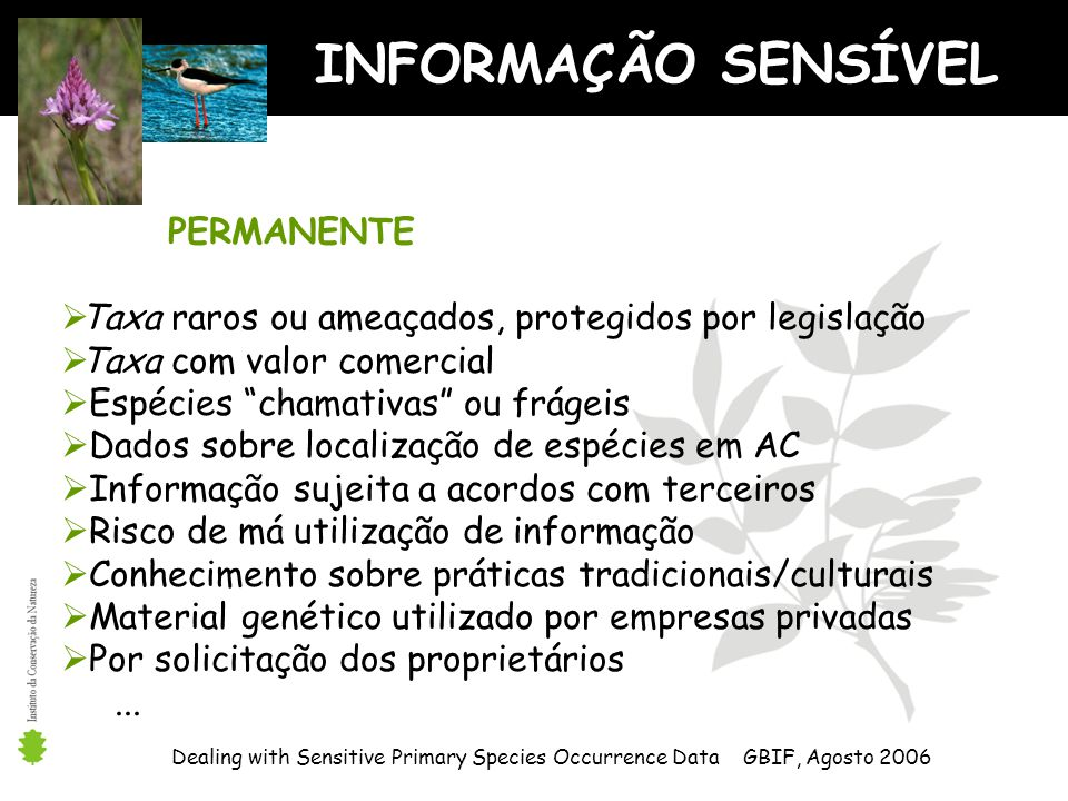 INFORMAÇÃO SENSÍVEL Dealing with Sensitive Primary Species Occurrence Data GBIF, Agosto 2006 PERMANENTE Taxa raros ou ameaçados, protegidos por legisl