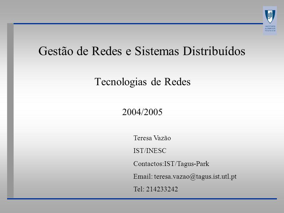 Gestão de Redes e Sistemas Distribuídos Tecnologias de Redes 2004/2005 Teresa Vazão IST/INESC Contactos:IST/Tagus-Park Email: teresa.vazao@tagus.ist.utl.pt Tel: 214233242