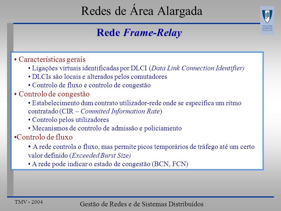 TMV - 2004 Gestão de Redes e de Sistemas Distribuídos Redes de Área Alargada Rede Frame-Relay Características gerais Ligações virtuais identificadas por DLCI (Data Link Connection Identifier) DLCIs são locais e alterados pelos comutadores Controlo de fluxo e controlo de congestão Controlo de congestão Estabelecimento dum contrato utilizador-rede onde se específica um ritmo contratado (CIR – Commited Information Rate) Controlo pelos utilizadores Mecanismos de controlo de admissão e policiamento Controlo de fluxo A rede controla o fluxo, mas permite picos temporários de tráfego até um certo valor definido (Exceeded Burst Size) A rede pode indicar o estado de congestão (BCN, FCN)