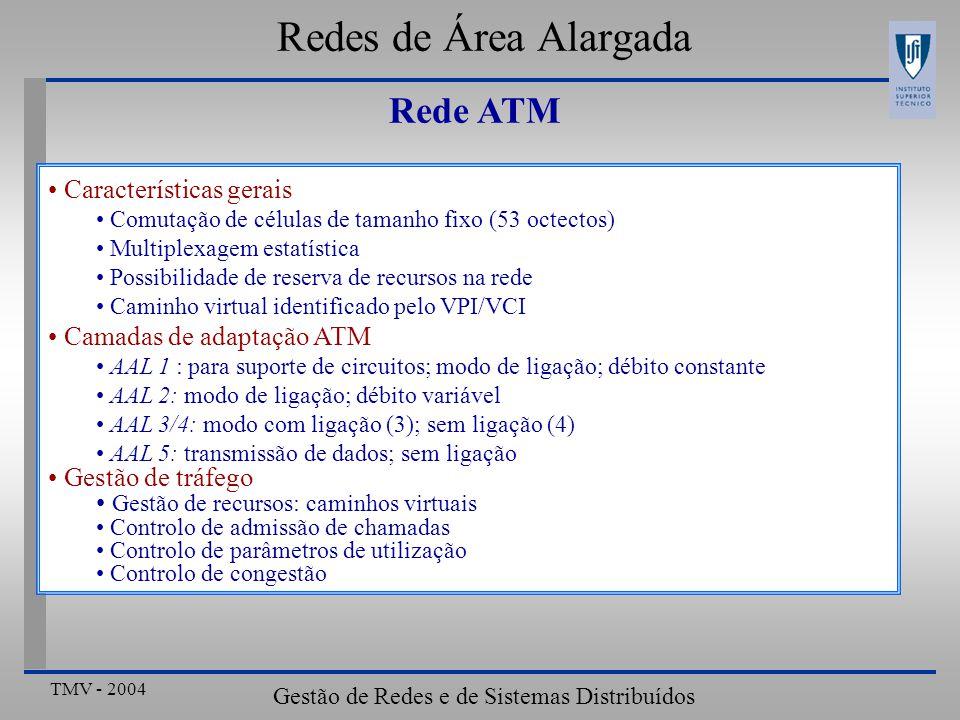 TMV - 2004 Gestão de Redes e de Sistemas Distribuídos Redes de Área Alargada Rede ATM Características gerais Comutação de células de tamanho fixo (53 octectos) Multiplexagem estatística Possibilidade de reserva de recursos na rede Caminho virtual identificado pelo VPI/VCI Camadas de adaptação ATM AAL 1 : para suporte de circuitos; modo de ligação; débito constante AAL 2: modo de ligação; débito variável AAL 3/4: modo com ligação (3); sem ligação (4) AAL 5: transmissão de dados; sem ligação Gestão de tráfego Gestão de recursos: caminhos virtuais Controlo de admissão de chamadas Controlo de parâmetros de utilização Controlo de congestão