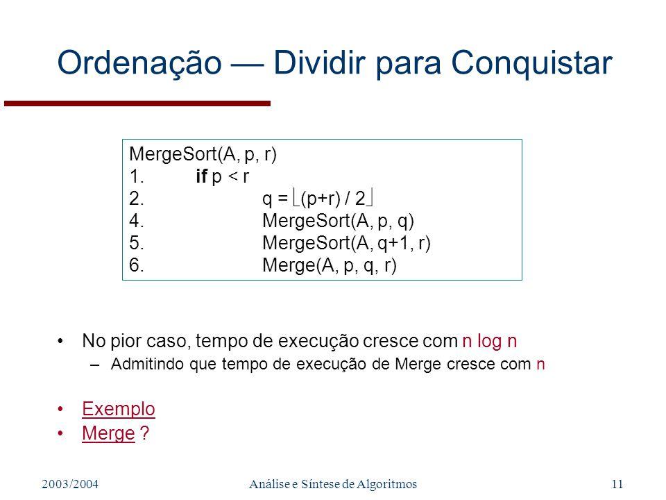 2003/2004Análise e Síntese de Algoritmos11 MergeSort(A, p, r) 1.if p < r 2.q = (p+r) / 2 4.MergeSort(A, p, q) 5.MergeSort(A, q+1, r) 6.Merge(A, p, q,