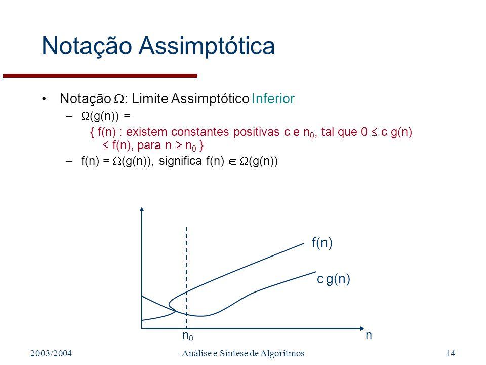 2003/2004Análise e Síntese de Algoritmos14 Notação Assimptótica Notação : Limite Assimptótico Inferior – (g(n)) = { f(n) : existem constantes positiva