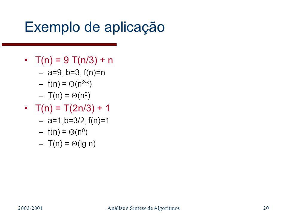 2003/2004Análise e Síntese de Algoritmos20 Exemplo de aplicação T(n) = 9 T(n/3) + n –a=9, b=3, f(n)=n –f(n) = (n 2- ) –T(n) = (n 2 ) T(n) = T(2n/3) +