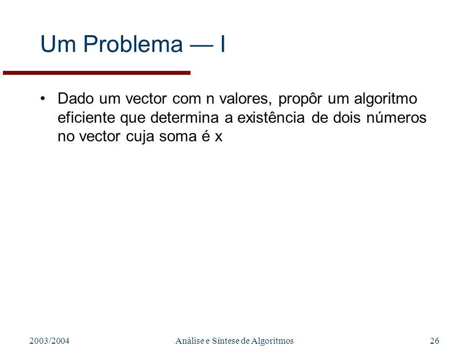 2003/2004Análise e Síntese de Algoritmos26 Um Problema I Dado um vector com n valores, propôr um algoritmo eficiente que determina a existência de doi