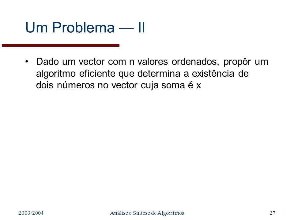 2003/2004Análise e Síntese de Algoritmos27 Um Problema II Dado um vector com n valores ordenados, propôr um algoritmo eficiente que determina a existê