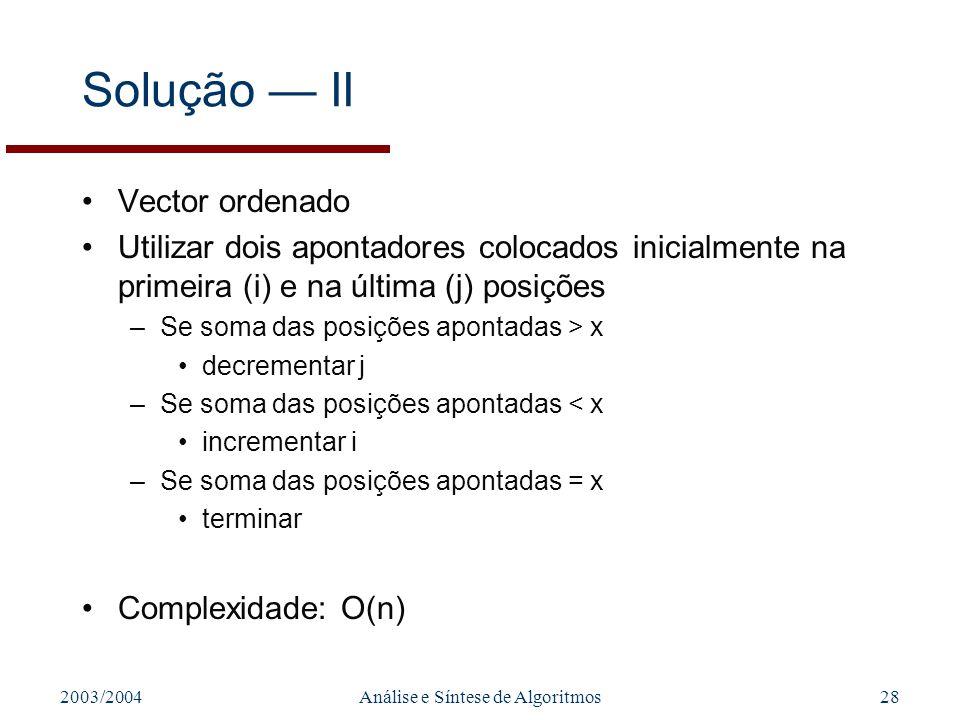 2003/2004Análise e Síntese de Algoritmos28 Solução II Vector ordenado Utilizar dois apontadores colocados inicialmente na primeira (i) e na última (j)